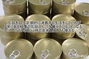 缶詰を日々定期的に消費する生活をしていれば常にある程度の缶詰ストックを備えていることになるのでいざという時の非常食としても使える