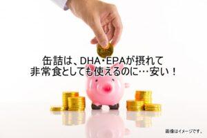 缶詰は、DHA・EPAが摂れて非常食としても使えるのに…安い!